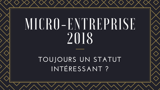 La micro-entreprise 2018 : toujours un statut intéressant ?